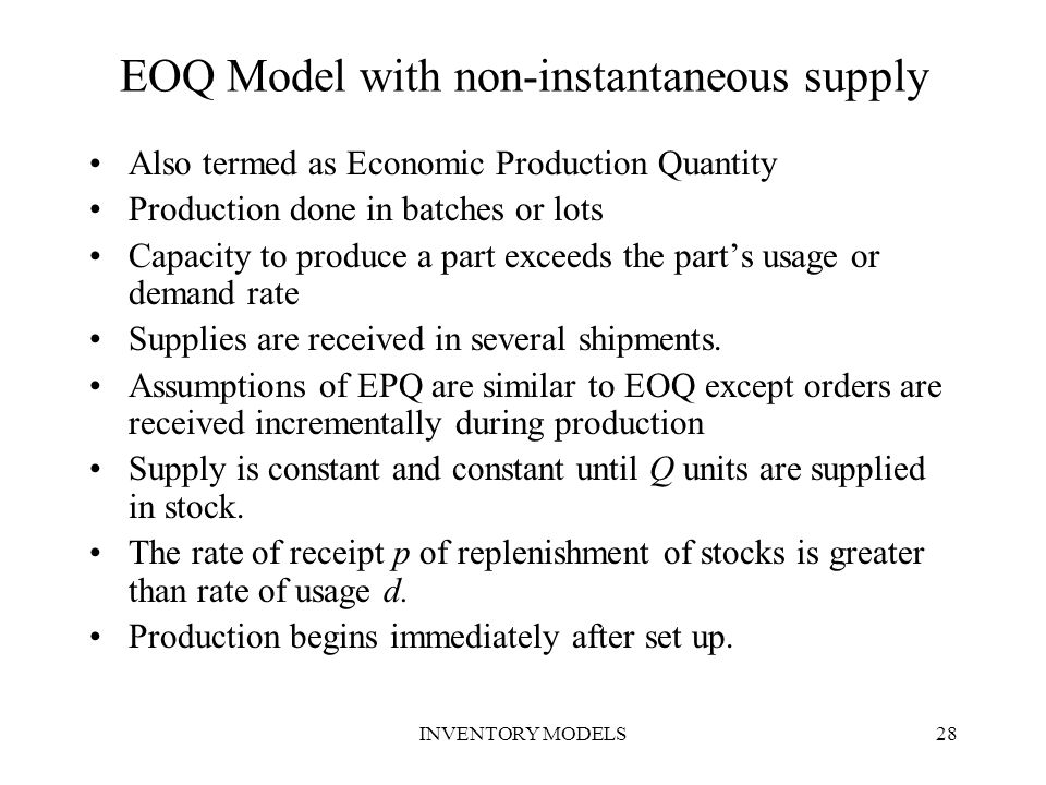 INVENTORY MODELS28 EOQ Model with non-instantaneous supply Also termed as Economic Production Quantity Production done in batches or lots Capacity to