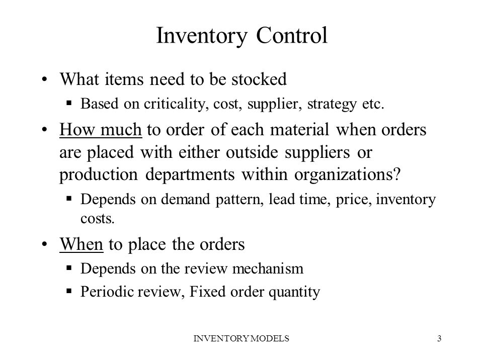 INVENTORY MODELS3 Inventory Control What items need to be stocked  Based on criticality, cost, supplier, strategy etc. How much to order of each mate