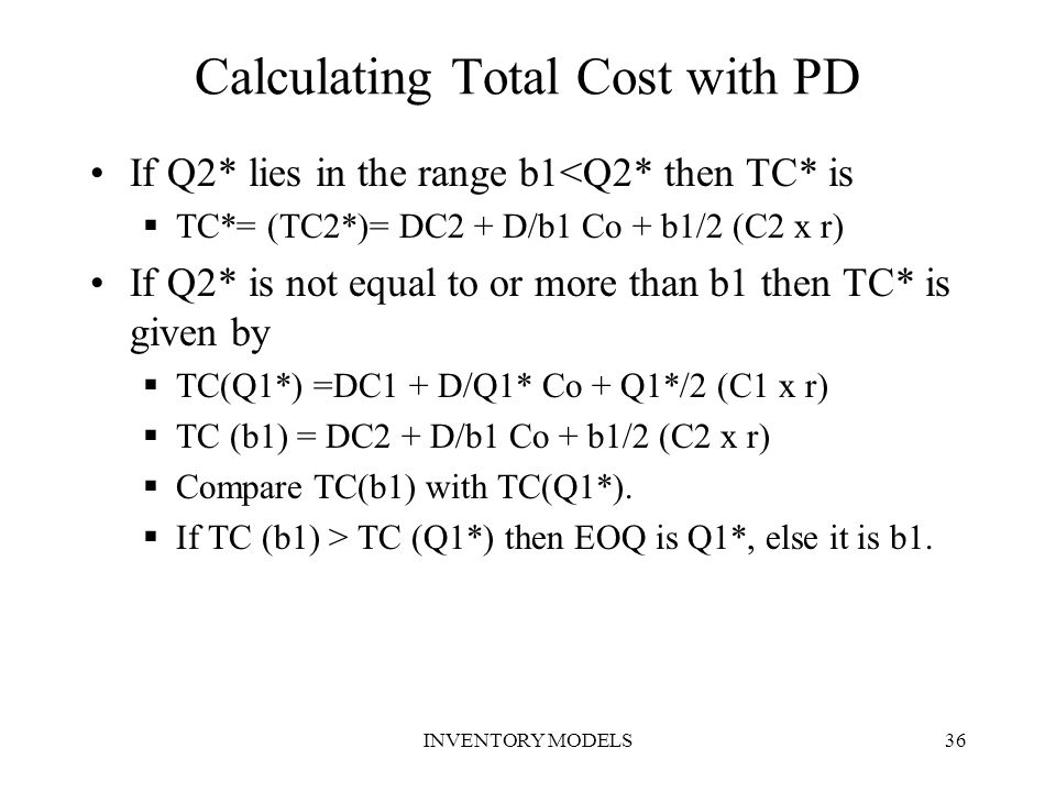 INVENTORY MODELS36 Calculating Total Cost with PD If Q2* lies in the range b1<Q2* then TC* is  TC*= (TC2*)= DC2 + D/b1 Co + b1/2 (C2 x r) If Q2* is n