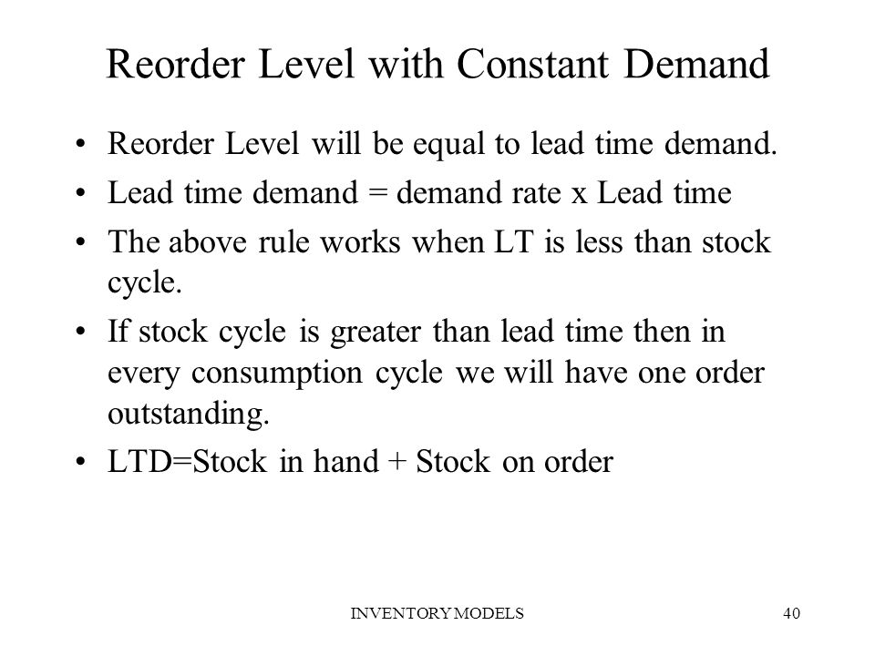 INVENTORY MODELS40 Reorder Level with Constant Demand Reorder Level will be equal to lead time demand. Lead time demand = demand rate x Lead time The