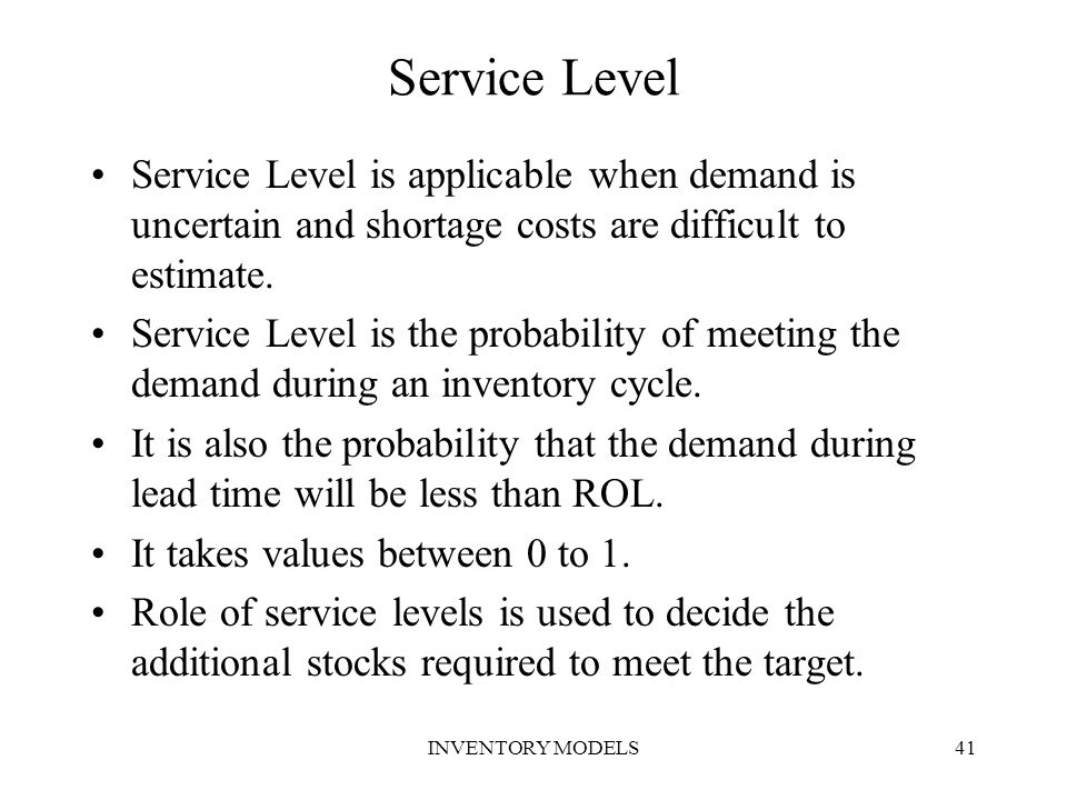 INVENTORY MODELS41 Service Level Service Level is applicable when demand is uncertain and shortage costs are difficult to estimate. Service Level is t