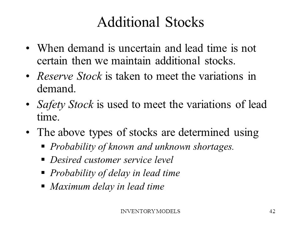 INVENTORY MODELS42 Additional Stocks When demand is uncertain and lead time is not certain then we maintain additional stocks. Reserve Stock is taken