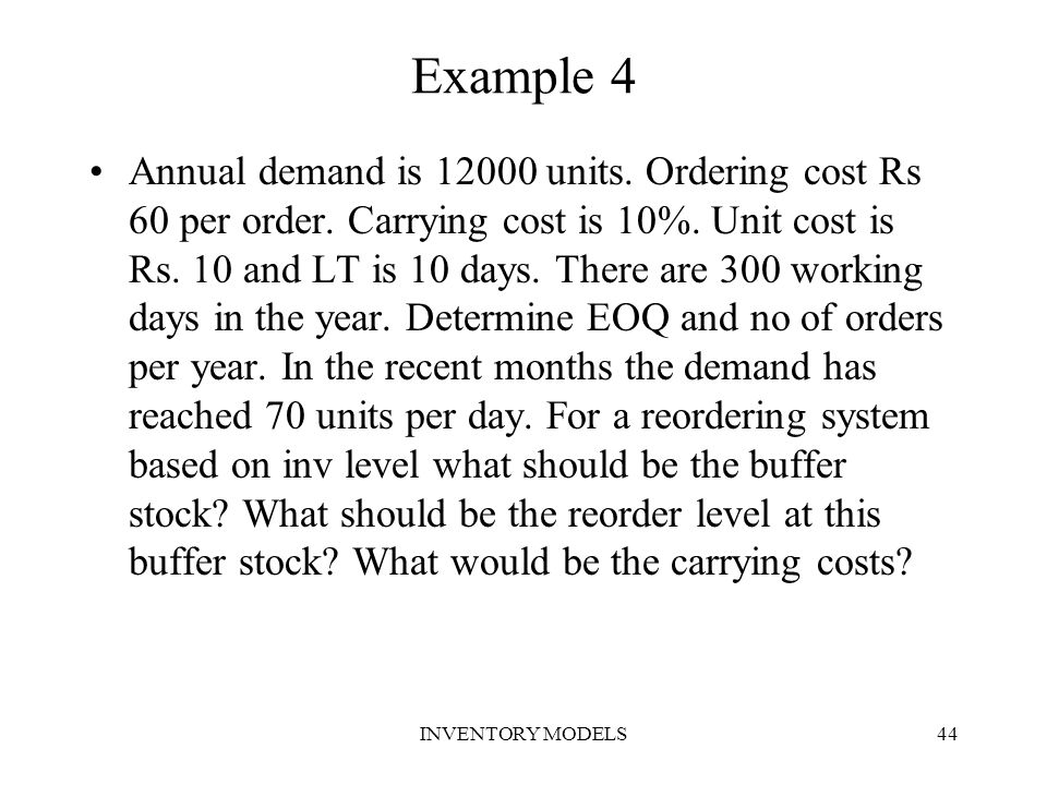 INVENTORY MODELS44 Example 4 Annual demand is 12000 units. Ordering cost Rs 60 per order. Carrying cost is 10%. Unit cost is Rs. 10 and LT is 10 days.