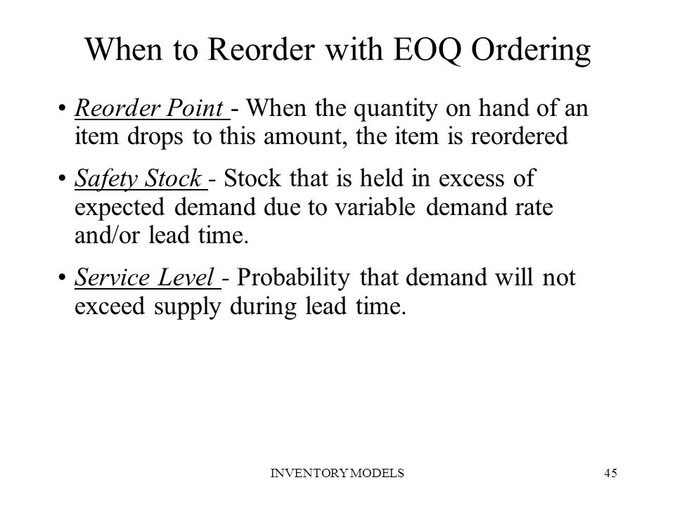 INVENTORY MODELS45 Reorder Point - When the quantity on hand of an item drops to this amount, the item is reordered Safety Stock - Stock that is held
