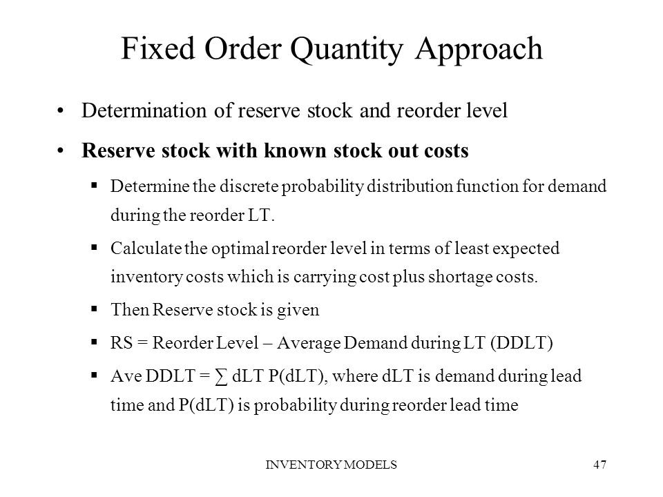 INVENTORY MODELS47 Fixed Order Quantity Approach Determination of reserve stock and reorder level Reserve stock with known stock out costs  Determine