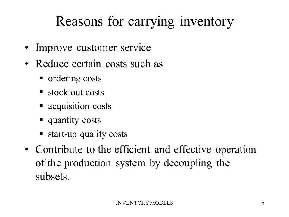 INVENTORY MODELS6 Reasons for carrying inventory Improve customer service Reduce certain costs such as  ordering costs  stock out costs  acquisitio