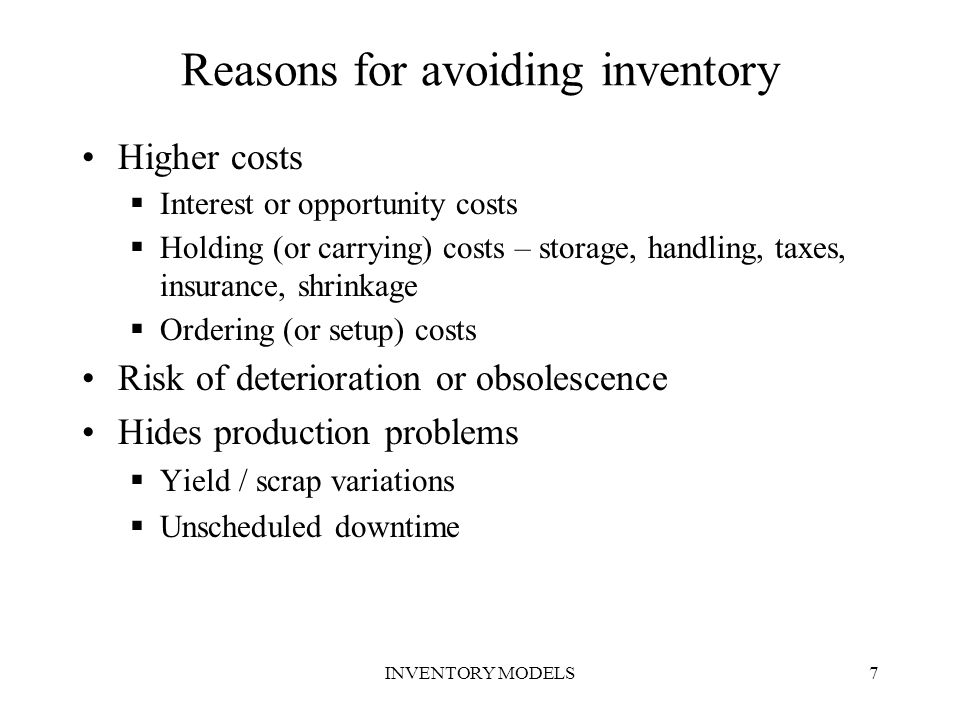INVENTORY MODELS18 Inventory models Inventory control models Models without price quantity discounts Models with price quantity discount Deterministic demand models Probabilistic Demand Models Static demand modelsDynamic demand models Variable demand with constant lead time model Fixed order qty with variable LT Fixed Interval ordering model with variable lead time Models with no shortage Models with shortage Resource constraints models