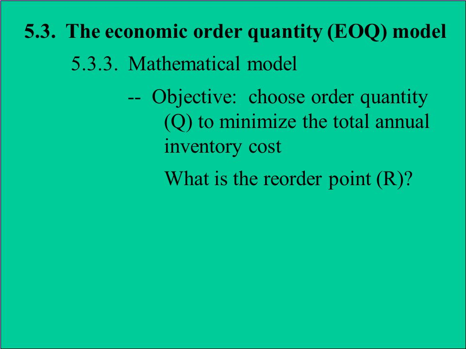 5.3. The economic order quantity (EOQ) model 5.3.3. Mathematical model -- Objective: choose order quantity (Q) to minimize the total annual inventory