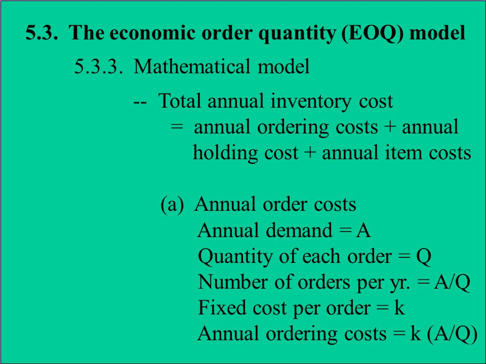 5.3. The economic order quantity (EOQ) model 5.3.3. Mathematical model -- Total annual inventory cost = annual ordering costs + annual holding cost +