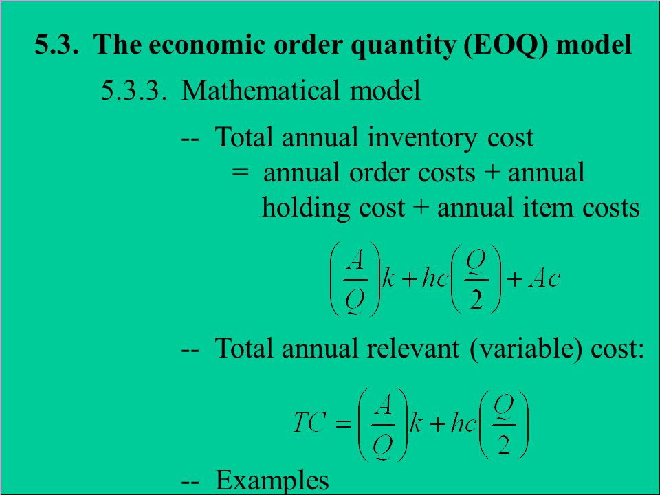 5.3. The economic order quantity (EOQ) model 5.3.3. Mathematical model -- Total annual inventory cost = annual order costs + annual holding cost + ann