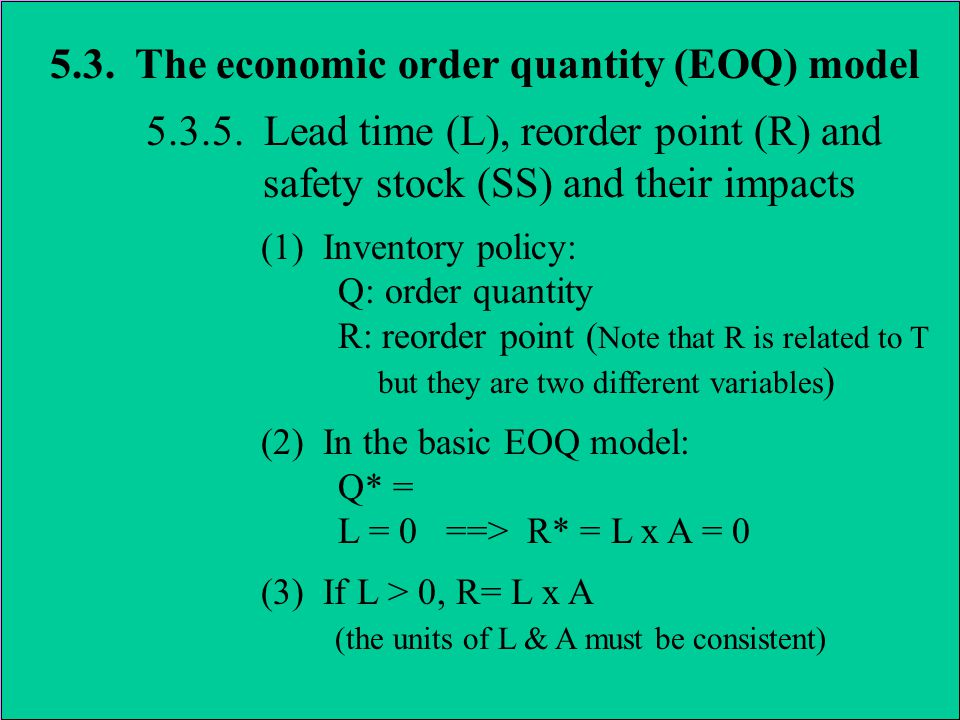 5.3. The economic order quantity (EOQ) model 5.3.5. Lead time (L), reorder point (R) and safety stock (SS) and their impacts (1) Inventory policy: Q: