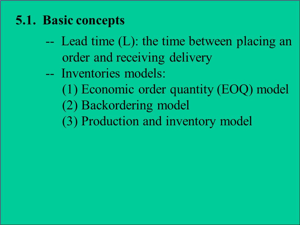 5.1. Basic concepts -- Lead time (L): the time between placing an order and receiving delivery -- Inventories models: (1) Economic order quantity (EOQ