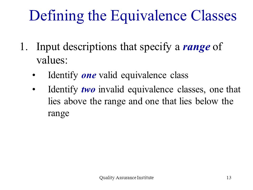 Quality Assurance Institute13 Defining the Equivalence Classes 1.Input descriptions that specify a range of values: Identify one valid equivalence cla