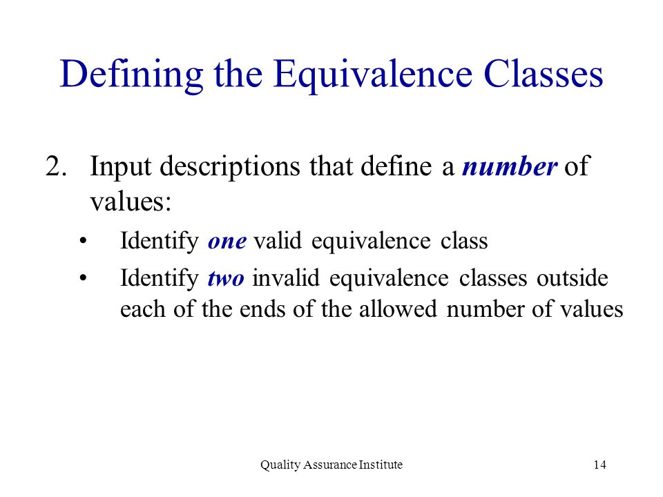 Quality Assurance Institute14 Defining the Equivalence Classes 2.Input descriptions that define a number of values: Identify one valid equivalence cla