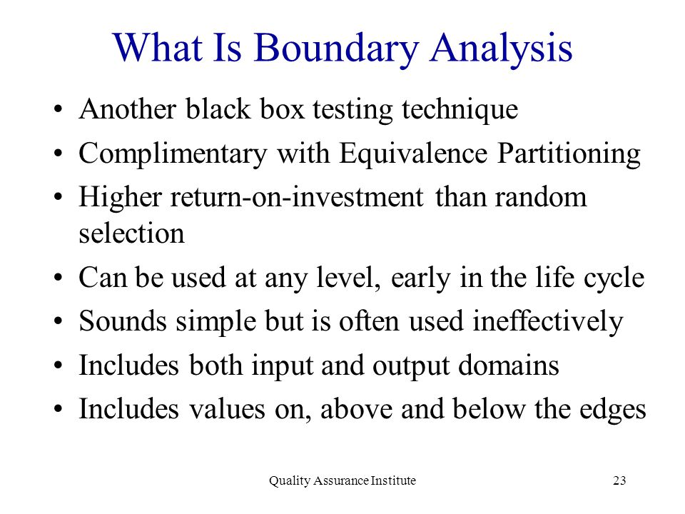 Quality Assurance Institute23 What Is Boundary Analysis Another black box testing technique Complimentary with Equivalence Partitioning Higher return-