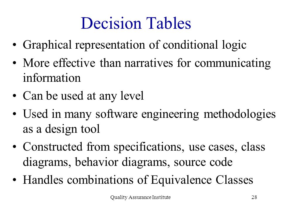 Quality Assurance Institute28 Decision Tables Graphical representation of conditional logic More effective than narratives for communicating informati
