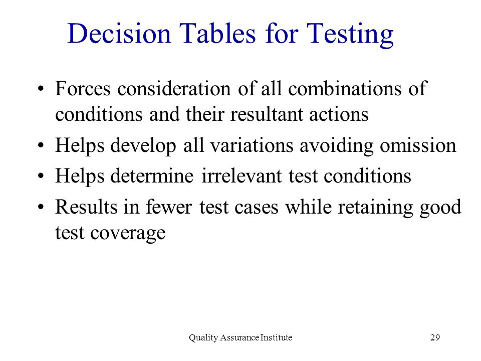 Quality Assurance Institute29 Decision Tables for Testing Forces consideration of all combinations of conditions and their resultant actions Helps dev