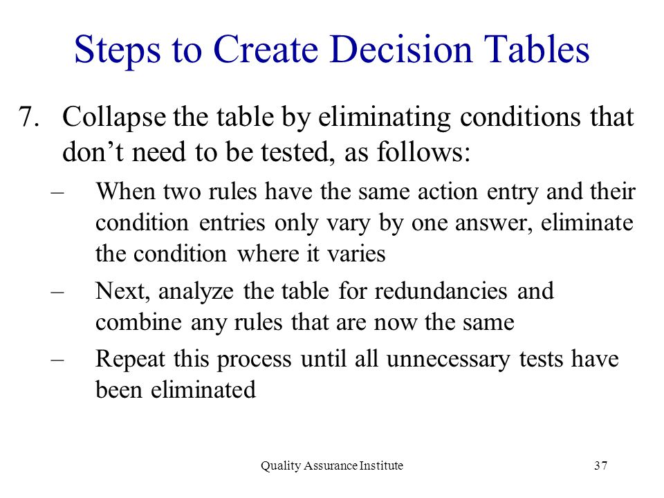 Quality Assurance Institute37 Steps to Create Decision Tables 7.Collapse the table by eliminating conditions that don't need to be tested, as follows: