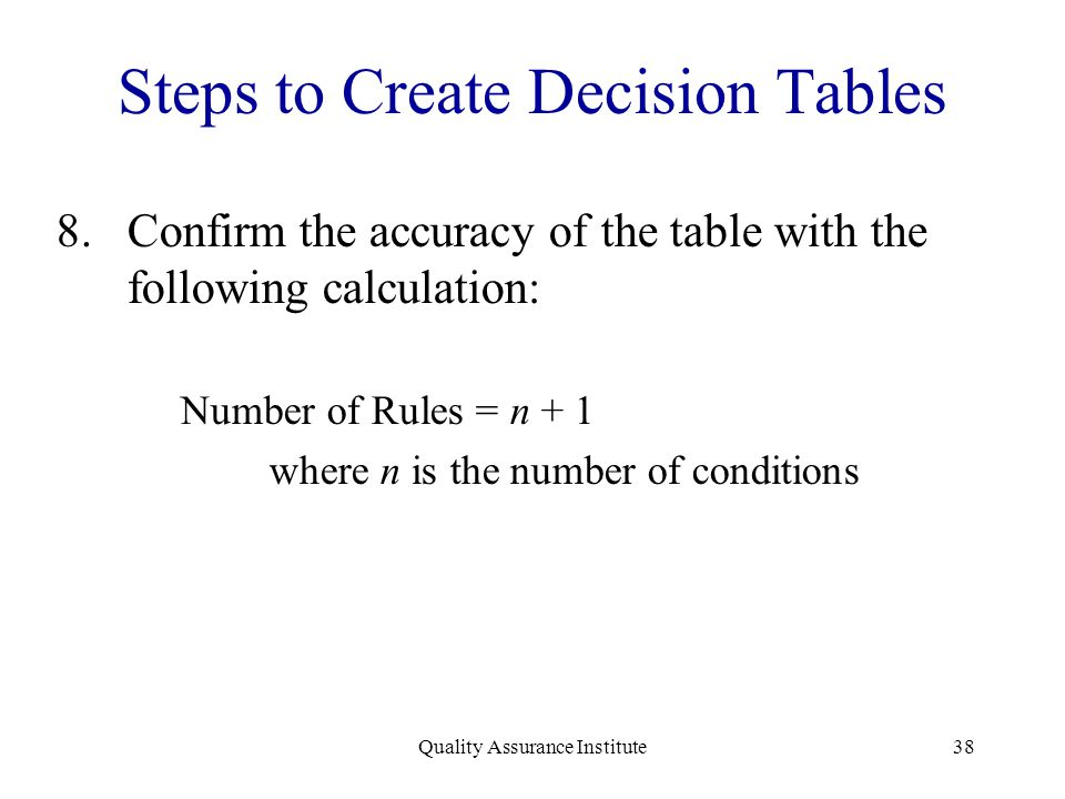 Quality Assurance Institute38 Steps to Create Decision Tables 8.Confirm the accuracy of the table with the following calculation: Number of Rules = n