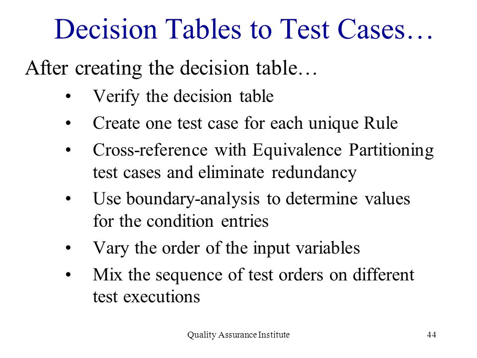 Quality Assurance Institute44 Decision Tables to Test Cases… After creating the decision table… Verify the decision table Create one test case for eac