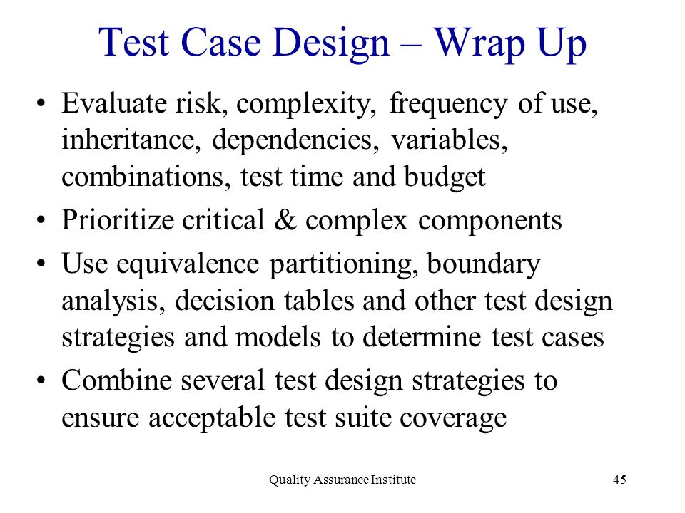 Quality Assurance Institute45 Test Case Design – Wrap Up Evaluate risk, complexity, frequency of use, inheritance, dependencies, variables, combinatio