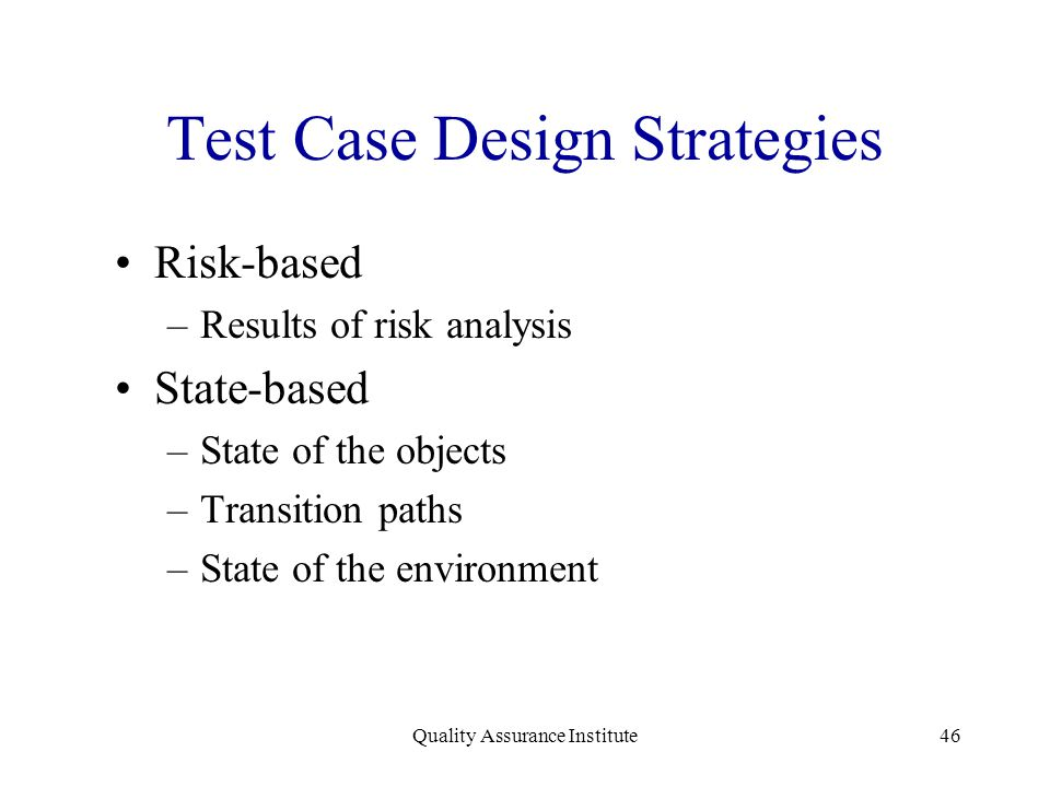 Quality Assurance Institute46 Test Case Design Strategies Risk-based –Results of risk analysis State-based –State of the objects –Transition paths –St