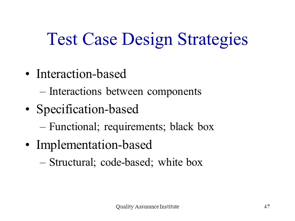 Quality Assurance Institute47 Test Case Design Strategies Interaction-based –Interactions between components Specification-based –Functional; requirem