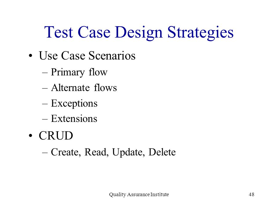 Quality Assurance Institute48 Test Case Design Strategies Use Case Scenarios –Primary flow –Alternate flows –Exceptions –Extensions CRUD –Create, Read