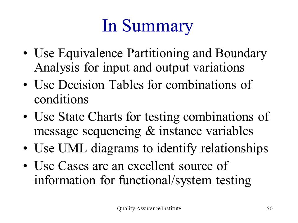 Quality Assurance Institute50 In Summary Use Equivalence Partitioning and Boundary Analysis for input and output variations Use Decision Tables for co