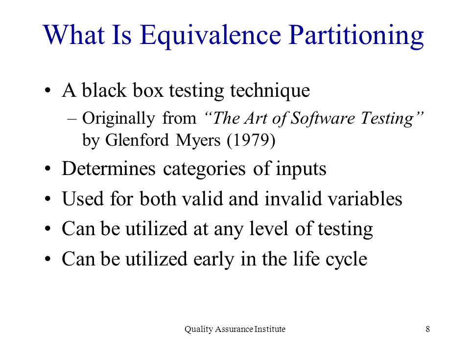 "8 What Is Equivalence Partitioning A black box testing technique –Originally from ""The Art of Software Testing"" by Glenford Myers (1979) Determines ca"