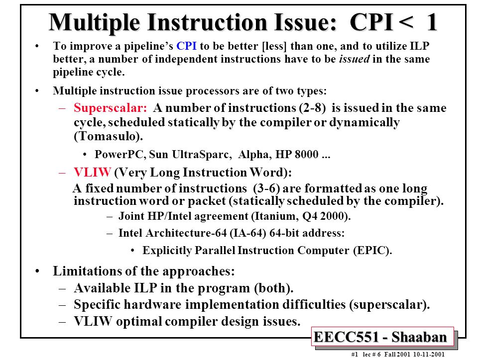 EECC551 - Shaaban #1 lec # 6 Fall 2001 10-11-2001 Multiple Instruction Issue: CPI < 1 To improve a pipeline's CPI to be better [less] than one, and to
