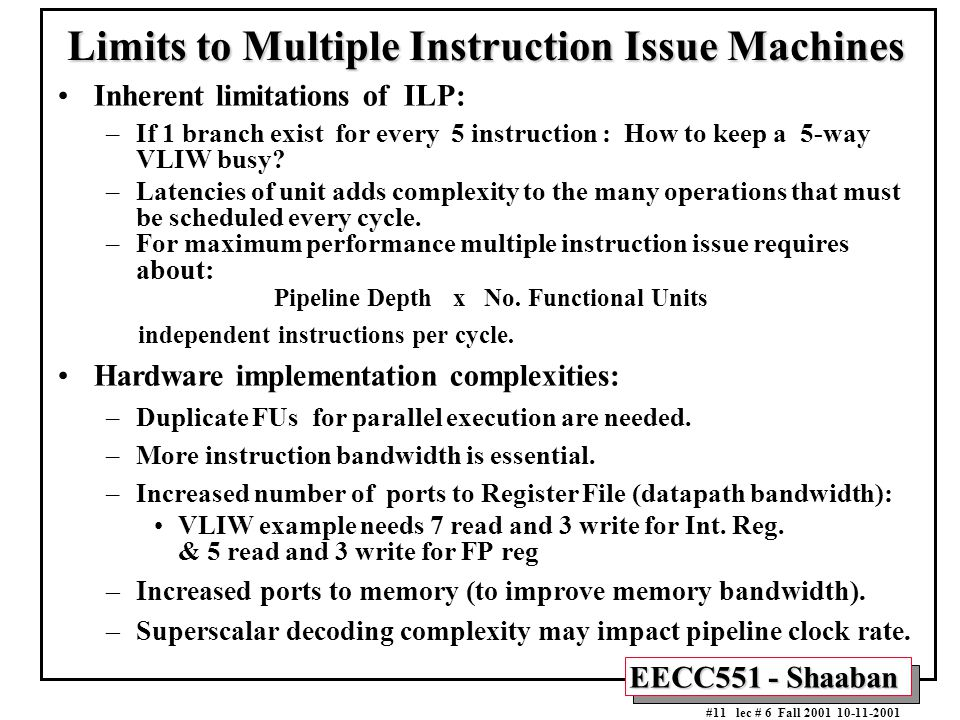 EECC551 - Shaaban #11 lec # 6 Fall 2001 10-11-2001 Limits to Multiple Instruction Issue Machines Inherent limitations of ILP: –If 1 branch exist for e