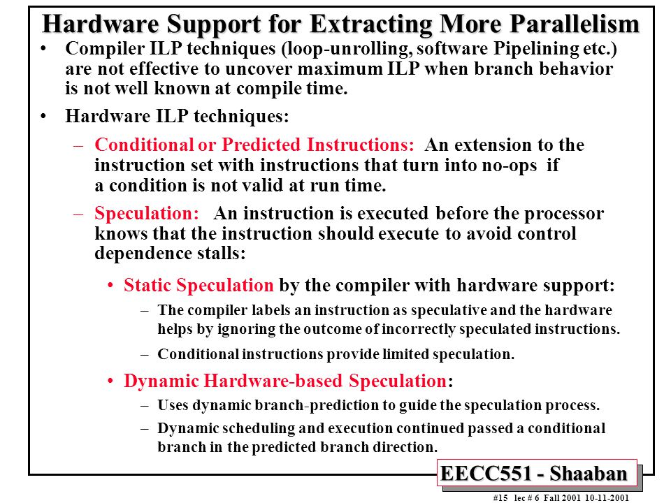 EECC551 - Shaaban #15 lec # 6 Fall 2001 10-11-2001 Hardware Support for Extracting More Parallelism Compiler ILP techniques (loop-unrolling, software