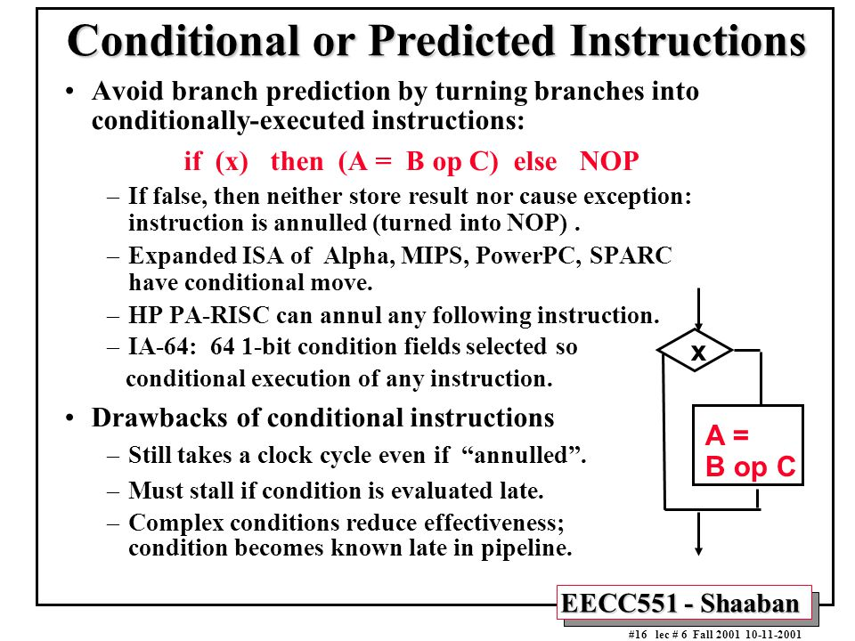 EECC551 - Shaaban #16 lec # 6 Fall 2001 10-11-2001 Conditional or Predicted Instructions Avoid branch prediction by turning branches into conditionally-executed instructions: if (x) then (A = B op C) else NOP –If false, then neither store result nor cause exception: instruction is annulled (turned into NOP).