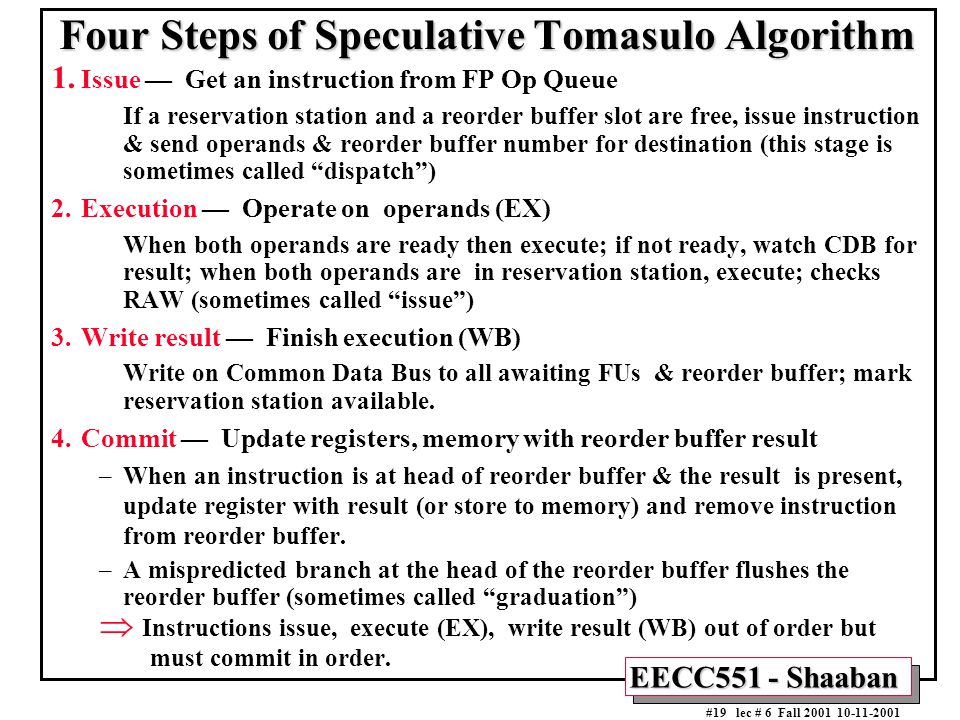 EECC551 - Shaaban #19 lec # 6 Fall 2001 10-11-2001 Four Steps of Speculative Tomasulo Algorithm 1. Issue — Get an instruction from FP Op Queue If a re