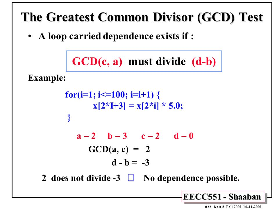 EECC551 - Shaaban #22 lec # 6 Fall 2001 10-11-2001 The Greatest Common Divisor (GCD) Test A loop carried dependence exists if : GCD(c, a) must divide (d-b) Example: for(i=1; i<=100; i=i+1) { x[2*I+3] = x[2*i] * 5.0; } a = 2 b = 3 c = 2 d = 0 GCD(a, c) = 2 d - b = -3  2 does not divide -3   No dependence possible.
