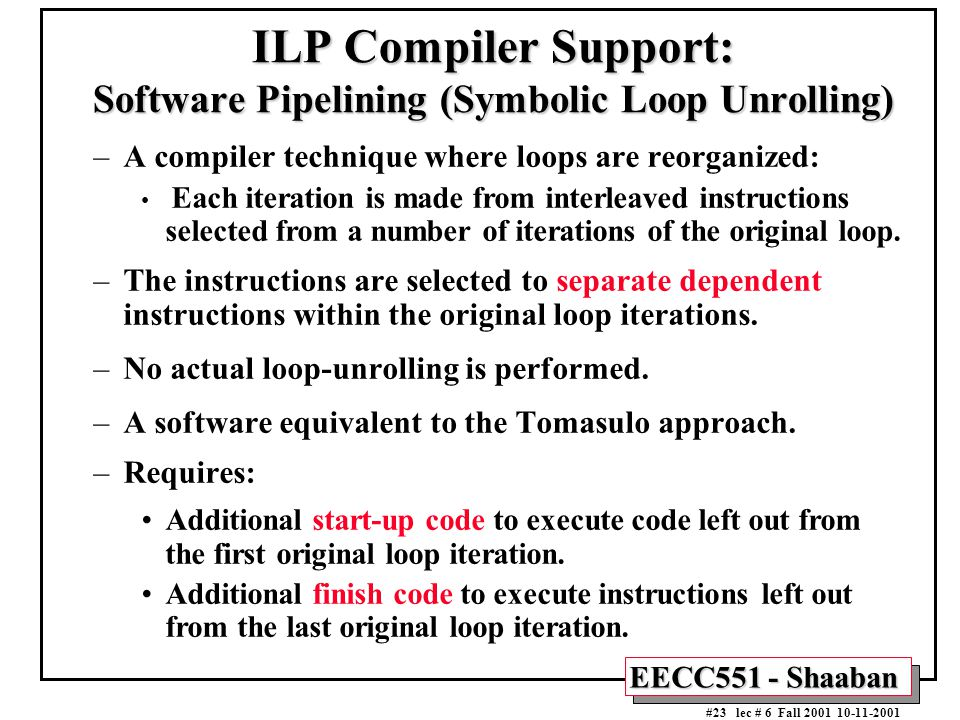 EECC551 - Shaaban #23 lec # 6 Fall 2001 10-11-2001 ILP Compiler Support: Software Pipelining (Symbolic Loop Unrolling) –A compiler technique where loops are reorganized: Each iteration is made from interleaved instructions selected from a number of iterations of the original loop.