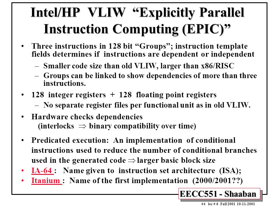 "EECC551 - Shaaban #4 lec # 6 Fall 2001 10-11-2001 Intel/HP VLIW ""Explicitly Parallel Instruction Computing (EPIC)"" Three instructions in 128 bit ""Grou"