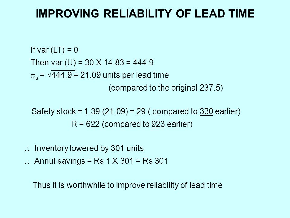 IMPROVING RELIABILITY OF LEAD TIME Safety stock = 1.39 (21.09) = 29 ( compared to 330 earlier) R = 622 (compared to 923 earlier)  Inventory lowered by 301 units  Annul savings = Rs 1 X 301 = Rs 301 Thus it is worthwhile to improve reliability of lead time If var (LT) = 0 Then var (U) = 30 X 14.83 = 444.9  u =  444.9 = 21.09 units per lead time (compared to the original 237.5)