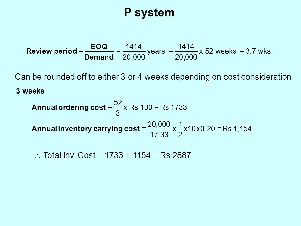 P system wks.3.7 weeks52 x, years,Demand EOQ periodReview  00020 1414 00020 1414 Can be rounded off to either 3 or 4 weeks depending on cost consideration 3 weeks 1,154 Rs.xxx 17.33 20,000 cost carrying inventory Annual  20010 2 1  Total inv.