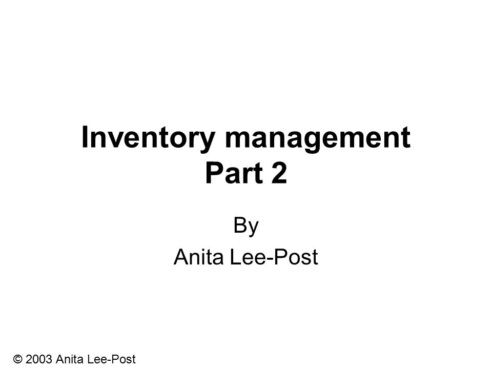 © 2003 Anita Lee-Post Inventory management Part 2 By Anita Lee-Post