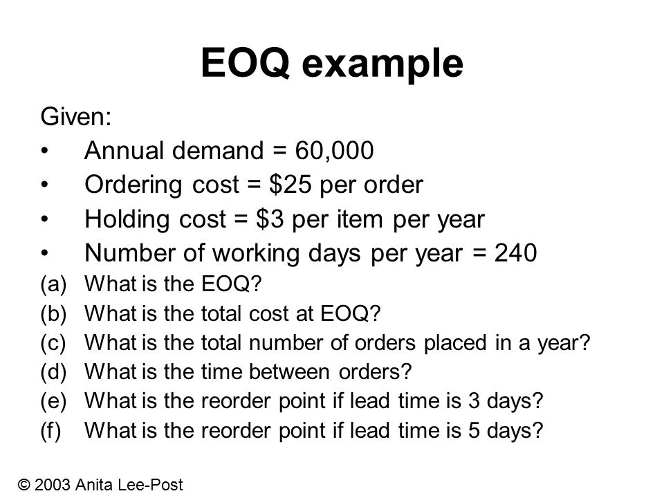 © 2003 Anita Lee-Post EOQ example Given: Annual demand = 60,000 Ordering cost = $25 per order Holding cost = $3 per item per year Number of working days per year = 240 (a)What is the EOQ.