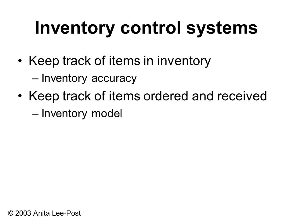 © 2003 Anita Lee-Post Inventory control systems Keep track of items in inventory –Inventory accuracy Keep track of items ordered and received –Inventory model