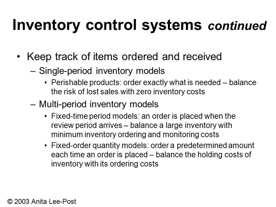 © 2003 Anita Lee-Post Inventory control systems continued Keep track of items ordered and received –Single-period inventory models Perishable products: order exactly what is needed – balance the risk of lost sales with zero inventory costs –Multi-period inventory models Fixed-time period models: an order is placed when the review period arrives – balance a large inventory with minimum inventory ordering and monitoring costs Fixed-order quantity models: order a predetermined amount each time an order is placed – balance the holding costs of inventory with its ordering costs