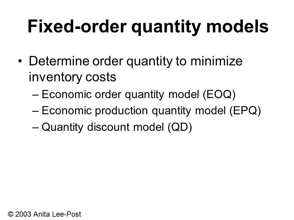 © 2003 Anita Lee-Post Fixed-order quantity models Determine order quantity to minimize inventory costs –Economic order quantity model (EOQ) –Economic production quantity model (EPQ) –Quantity discount model (QD)