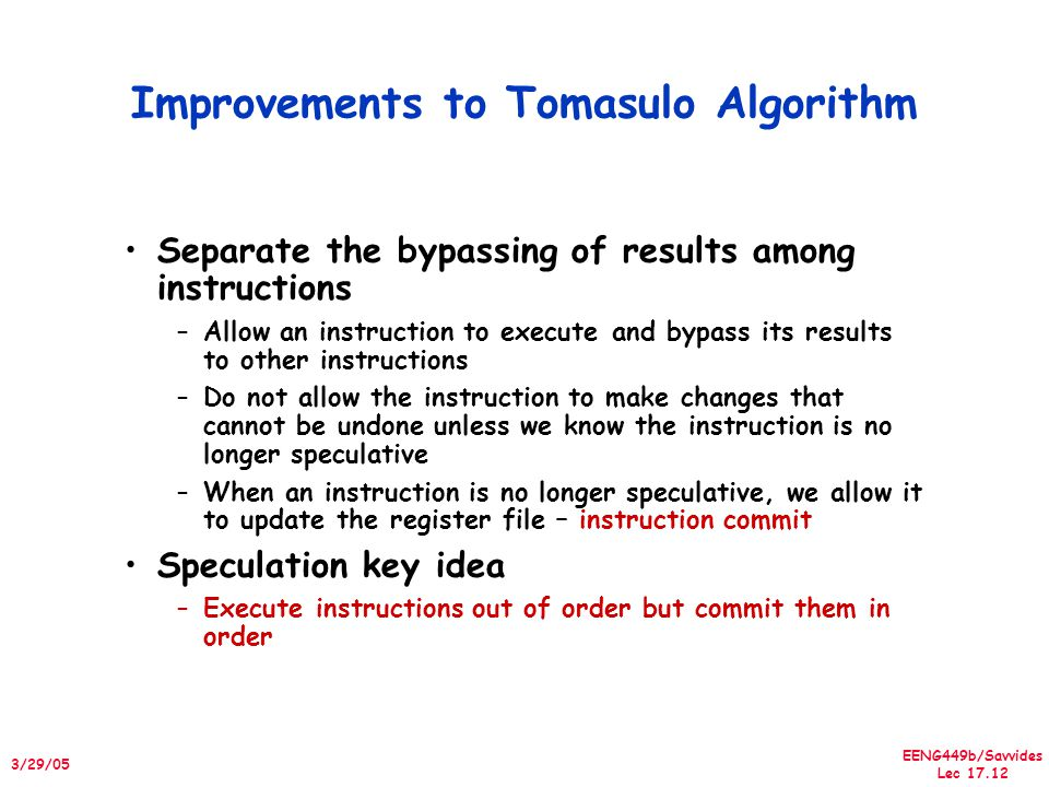 EENG449b/Savvides Lec 17.12 3/29/05 Improvements to Tomasulo Algorithm Separate the bypassing of results among instructions –Allow an instruction to execute and bypass its results to other instructions –Do not allow the instruction to make changes that cannot be undone unless we know the instruction is no longer speculative –When an instruction is no longer speculative, we allow it to update the register file – instruction commit Speculation key idea –Execute instructions out of order but commit them in order
