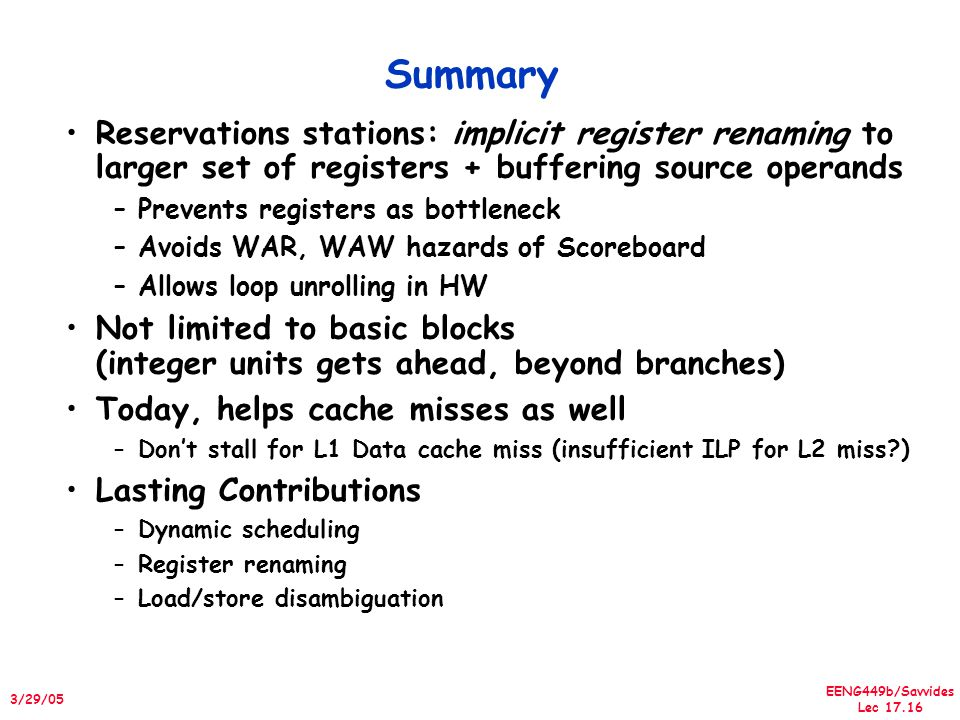 EENG449b/Savvides Lec 17.16 3/29/05 Summary Reservations stations: implicit register renaming to larger set of registers + buffering source operands –Prevents registers as bottleneck –Avoids WAR, WAW hazards of Scoreboard –Allows loop unrolling in HW Not limited to basic blocks (integer units gets ahead, beyond branches) Today, helps cache misses as well –Don't stall for L1 Data cache miss (insufficient ILP for L2 miss ) Lasting Contributions –Dynamic scheduling –Register renaming –Load/store disambiguation
