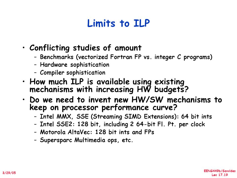 EENG449b/Savvides Lec 17.19 3/29/05 Limits to ILP Conflicting studies of amount –Benchmarks (vectorized Fortran FP vs. integer C programs) –Hardware s