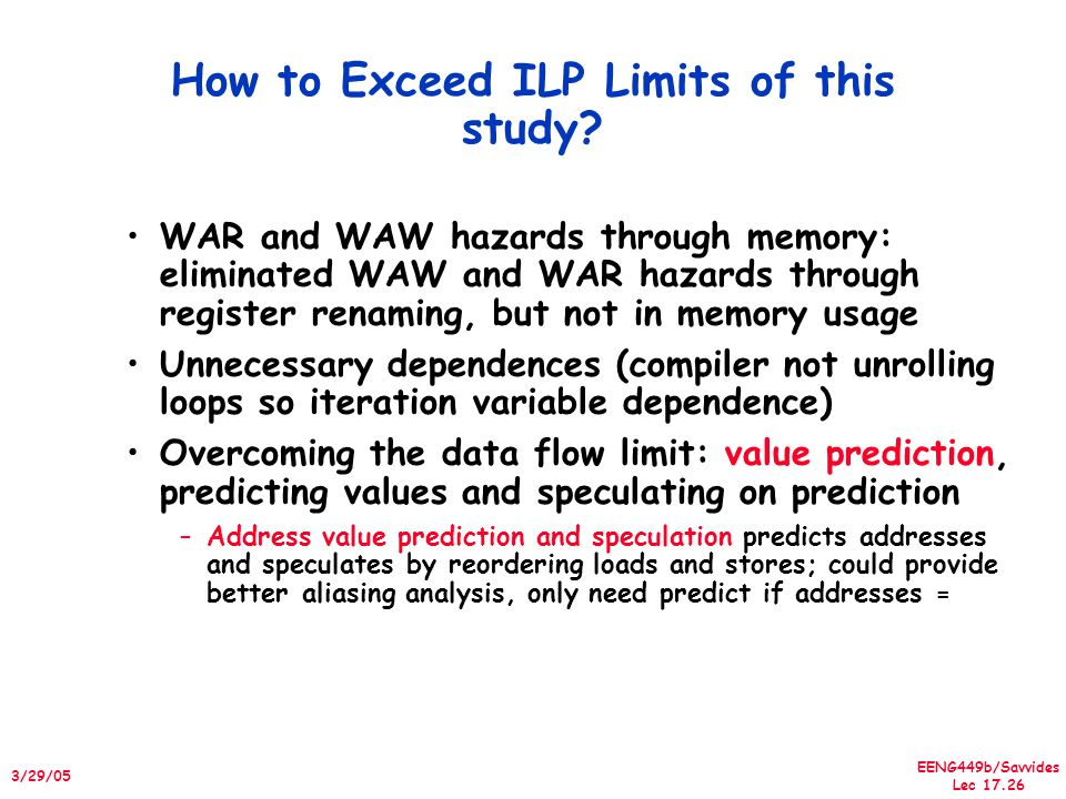 EENG449b/Savvides Lec 17.26 3/29/05 How to Exceed ILP Limits of this study? WAR and WAW hazards through memory: eliminated WAW and WAR hazards through