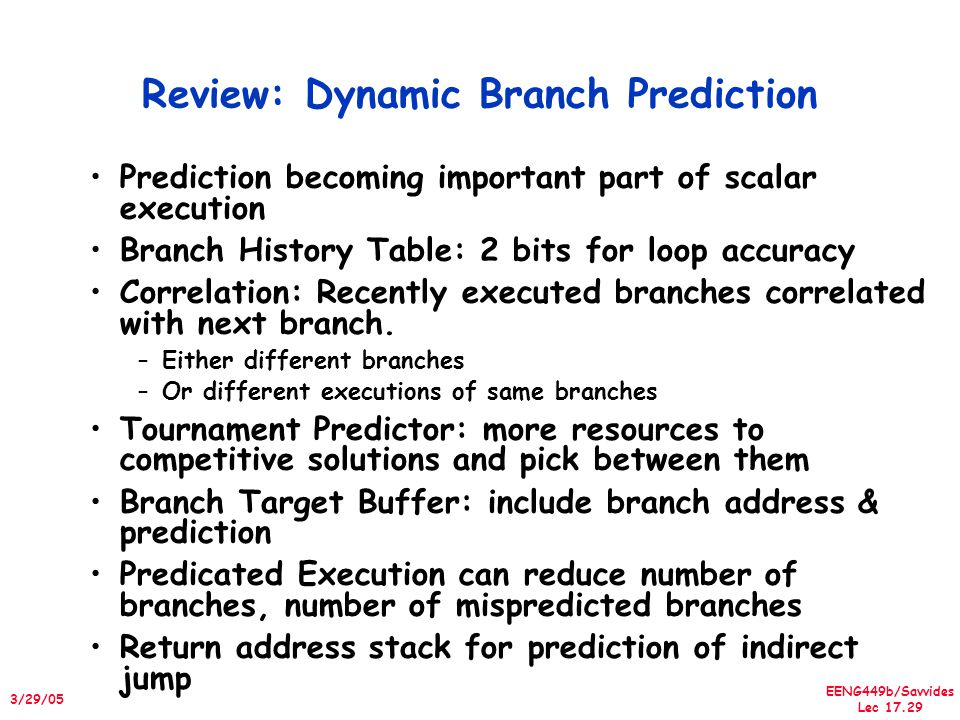 EENG449b/Savvides Lec 17.29 3/29/05 Review: Dynamic Branch Prediction Prediction becoming important part of scalar execution Branch History Table: 2 bits for loop accuracy Correlation: Recently executed branches correlated with next branch.